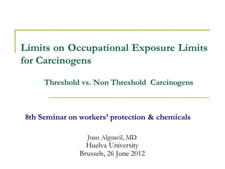 Juan Alguacil, MD Huelva University Brussels, 26 June 2012 Limits on Occupational Exposure Limits for Carcinogens 8th Seminar on workers' protection &