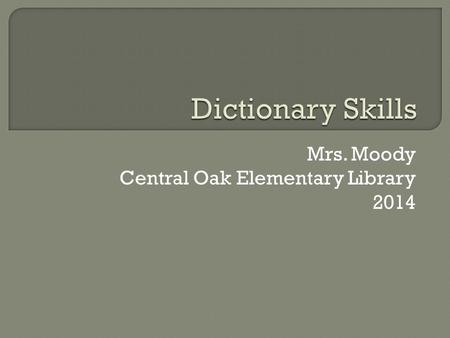 Mrs. Moody Central Oak Elementary Library 2014. Vocabulary: Sections Entry Word Bold Italics Definition Noun Verb.