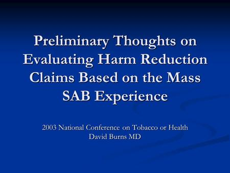 Preliminary Thoughts on Evaluating Harm Reduction Claims Based on the Mass SAB Experience 2003 National Conference on Tobacco or Health David Burns MD.