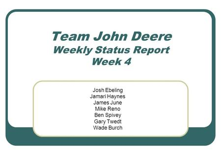 Team John Deere Weekly Status Report Week 4 Josh Ebeling Jamari Haynes James June Mike Reno Ben Spivey Gary Twedt Wade Burch.