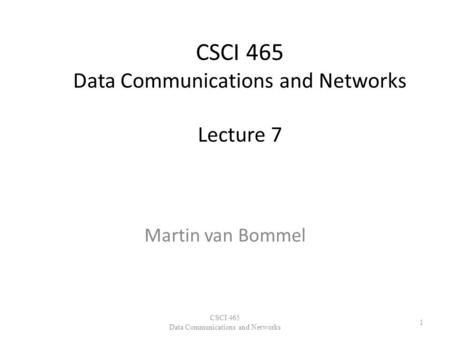 CSCI 465 Data Communications and Networks Lecture 7 Martin van Bommel CSCI 465 Data Communications and Networks 1.