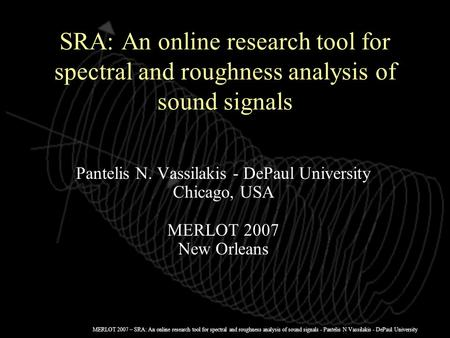 MERLOT 2007 – SRA: An online research tool for spectral and roughness analysis of sound signals - Pantelis N Vassilakis - DePaul University SRA: An online.