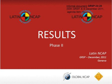 RESULTS Latin NCAP GRSP – December, 2011 Geneva Phase II Informal document GRSP-50-28 (50th GRSP, 6–9 December 2011, agenda item 14)