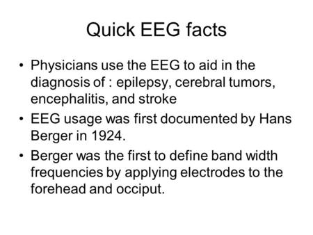 Quick EEG facts Physicians use the EEG to aid in the diagnosis of : epilepsy, cerebral tumors, encephalitis, and stroke EEG usage was first documented.