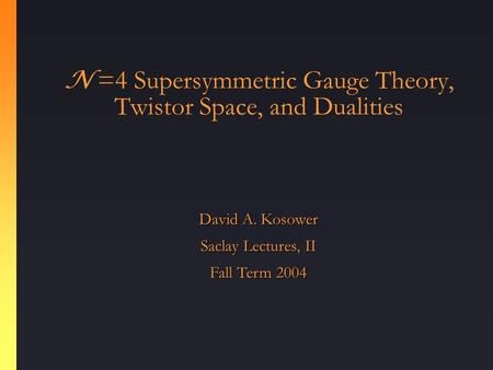 N =4 Supersymmetric Gauge Theory, Twistor Space, and Dualities David A. Kosower Saclay Lectures, II Fall Term 2004.