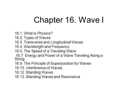 Chapter 16. Wave I 16.1. What is Physics? 16.2. Types of Waves 16.3. Transverse and Longitudinal Waves 16.4. Wavelength and Frequency 16.5. The Speed of.