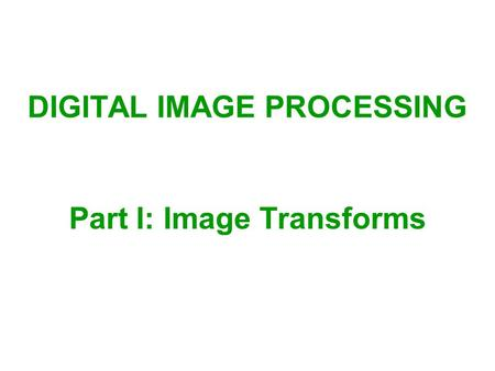 Part I: Image Transforms DIGITAL IMAGE PROCESSING.