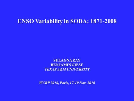 ENSO Variability in SODA: 1871-2008 SULAGNA RAY BENJAMIN GIESE TEXAS A&M UNIVERSITY WCRP 2010, Paris, 17-19 Nov. 2010.