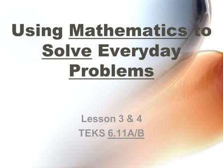 Using Mathematics to Solve Everyday Problems Lesson 3 & 4 TEKS 6.11A/B.