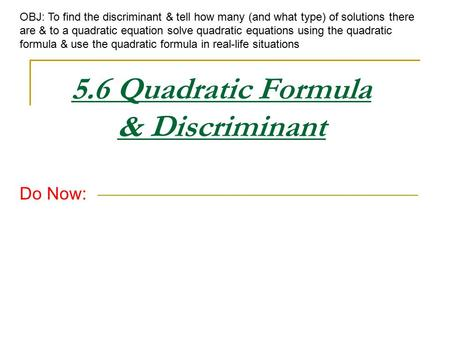 5.6 Quadratic Formula & Discriminant Do Now: OBJ: To find the discriminant & tell how many (and what type) of solutions there are & to a quadratic equation.