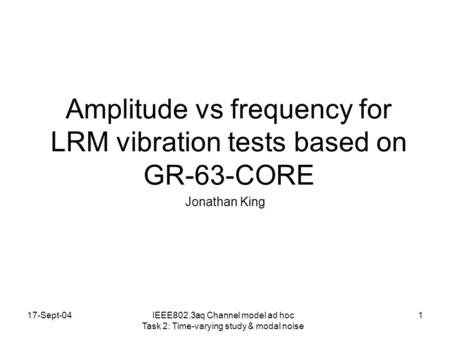 17-Sept-041 Amplitude vs frequency for LRM vibration tests based on GR-63-CORE Jonathan King IEEE802.3aq Channel model ad hoc Task 2: Time-varying study.