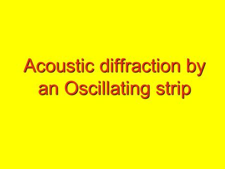 Acoustic diffraction by an Oscillating strip. This problem is basically solved by a technique called Wiener Hopf technique.