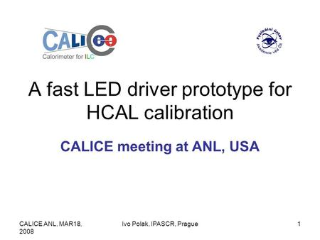 CALICE ANL, MAR18, 2008 Ivo Polak, IPASCR, Prague1 A fast LED driver prototype for HCAL calibration CALICE meeting at ANL, USA.