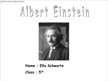 Name : Ella Schwartz Class : 5 th. Albert Einstein was born as the first child of the Jewish couple Hermann and Pauline Einstein, nee Koch, in Ulm on.