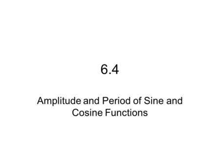 6.4 Amplitude and Period of Sine and Cosine Functions.