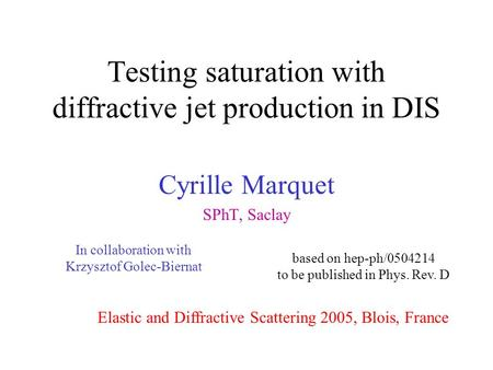 Testing saturation with diffractive jet production in DIS Cyrille Marquet SPhT, Saclay Elastic and Diffractive Scattering 2005, Blois, France based on.