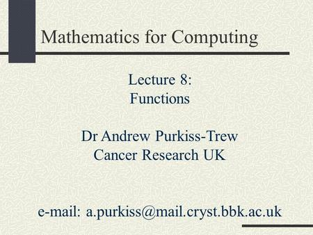 Mathematics for Computing Lecture 8: Functions Dr Andrew Purkiss-Trew Cancer Research UK