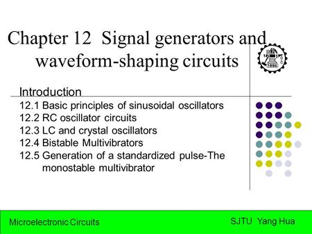 Microelectronic Circuits SJTU Yang Hua Chapter 12 Signal generators and waveform-shaping circuits Introduction 12.1 Basic principles of sinusoidal oscillators.