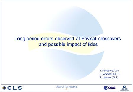 2007 OSTST meeting - 1 - Y. Faugere (CLS) J. Dorandeu (CLS) F. Lefevre (CLS) Long period errors observed at Envisat crossovers and possible impact of tides.