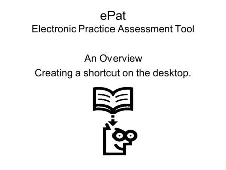 EPat Electronic Practice Assessment Tool An Overview Creating a shortcut on the desktop.