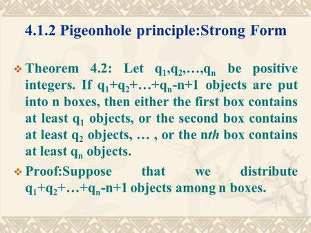 4.1.2 Pigeonhole principle:Strong Form  Theorem 4.2: Let q 1,q 2,…,q n be positive integers. If q 1 +q 2 +…+q n -n+1 objects are put into n boxes, then.