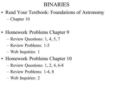 BINARIES Read Your Textbook: Foundations of Astronomy –Chapter 10 Homework Problems Chapter 9 –Review Questions: 1, 4, 5, 7 –Review Problems: 1-5 –Web.