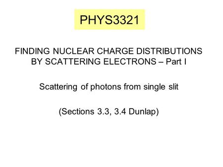 PHYS3321 FINDING NUCLEAR CHARGE DISTRIBUTIONS BY SCATTERING ELECTRONS – Part I Scattering of photons from single slit (Sections 3.3, 3.4 Dunlap)