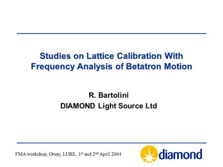 Studies on Lattice Calibration With Frequency Analysis of Betatron Motion R. Bartolini DIAMOND Light Source Ltd FMA workshop, Orsay, LURE, 1 st and 2 nd.
