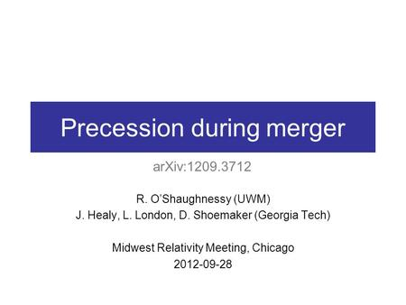Precession during merger R. O'Shaughnessy (UWM) J. Healy, L. London, D. Shoemaker (Georgia Tech) Midwest Relativity Meeting, Chicago 2012-09-28 arXiv:1209.3712.