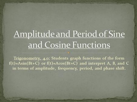 Trigonometry, 4.0: Students graph functions of the form f(t)=Asin(Bt+C) or f(t)=Acos(Bt+C) and interpret A, B, and C in terms of amplitude, frequency,