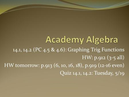 14.1, 14.2 (PC 4.5 & 4.6): Graphing Trig Functions HW: p.912 (3-5 all) HW tomorrow: p.913 (6, 10, 16, 18), p.919 (12-16 even) Quiz 14.1, 14.2: Tuesday,