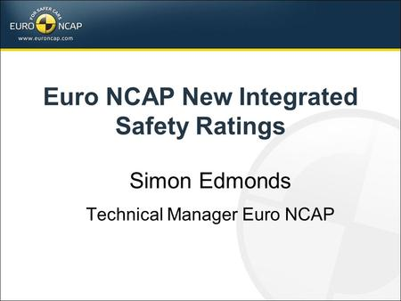 Euro NCAP New Integrated Safety Ratings Simon Edmonds Technical Manager Euro NCAP.
