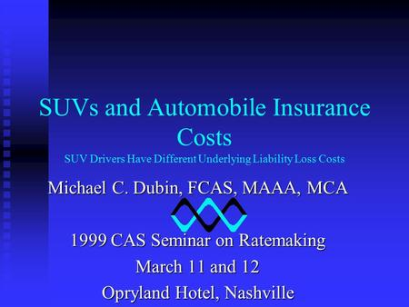 SUVs and Automobile Insurance Costs SUV Drivers Have Different Underlying Liability Loss Costs Michael C. Dubin, FCAS, MAAA, MCA 1999 CAS Seminar on Ratemaking.