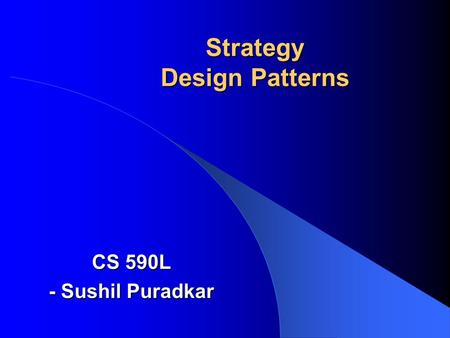 Strategy Design Patterns CS 590L - Sushil Puradkar.