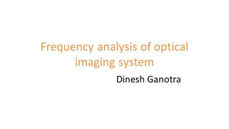 Frequency analysis of optical imaging system Dinesh Ganotra.