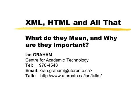 XML, HTML and All That What do they Mean, and Why are they Important? Ian GRAHAM Centre for Academic Technology Tel: 978-4548   Talk: