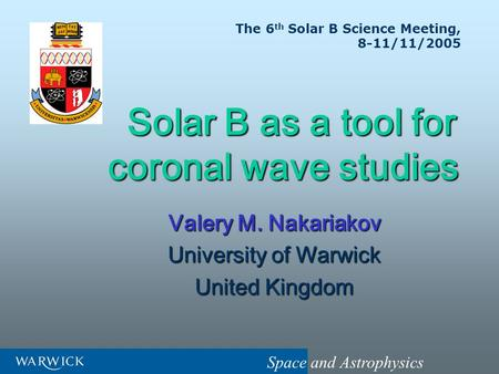 Space and Astrophysics Solar B as a tool for coronal wave studies Solar B as a tool for coronal wave studies Valery M. Nakariakov University of Warwick.