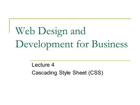 Web Design and Development for Business Lecture 4 Cascading Style Sheet (CSS)