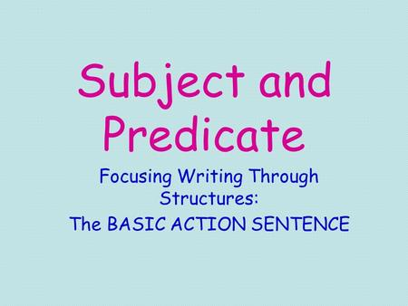 Subject and Predicate Focusing Writing Through Structures: The BASIC ACTION SENTENCE.