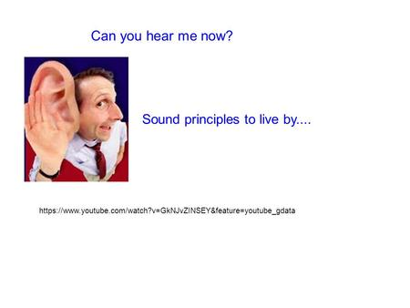Can you hear me now? Sound principles to live by.... https://www.youtube.com/watch?v=GkNJvZINSEY&feature=youtube_gdata.