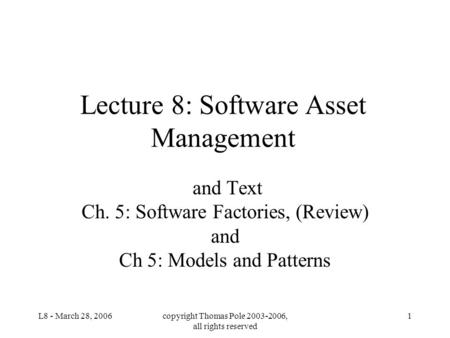 L8 - March 28, 2006copyright Thomas Pole 2003-2006, all rights reserved 1 Lecture 8: Software Asset Management and Text Ch. 5: Software Factories, (Review)