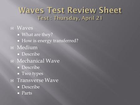  Waves  What are they?  How is energy transferred?  Medium  Describe  Mechanical Wave  Describe  Two types  Transverse Wave  Describe  Parts.