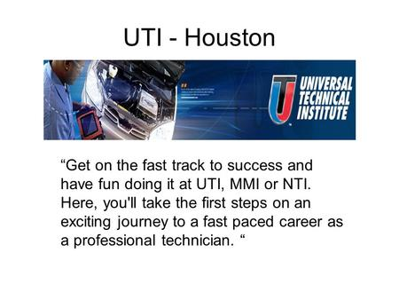 "UTI - Houston ""Get on the fast track to success and have fun doing it at UTI, MMI or NTI. Here, you'll take the first steps on an exciting journey to a."