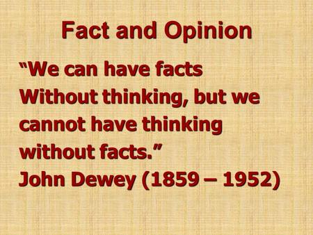 "Fact and Opinion "" We can have facts Without thinking, but we cannot have thinking without facts."" John Dewey (1859 – 1952)"