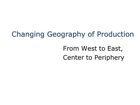 Changing Geography of Production From West to East, Center to Periphery.