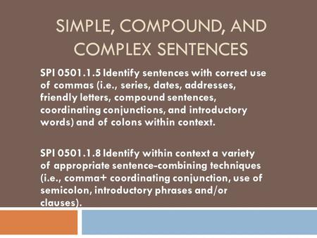SIMPLE, COMPOUND, AND COMPLEX SENTENCES SPI 0501.1.5 Identify sentences with correct use of commas (i.e., series, dates, addresses, friendly letters, compound.