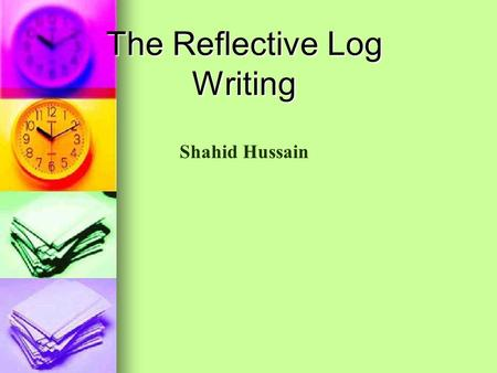 The Reflective Log Writing Shahid Hussain. What is a Reflective Log? Analysis of the work you have completed Analysis of the work you have completed What.