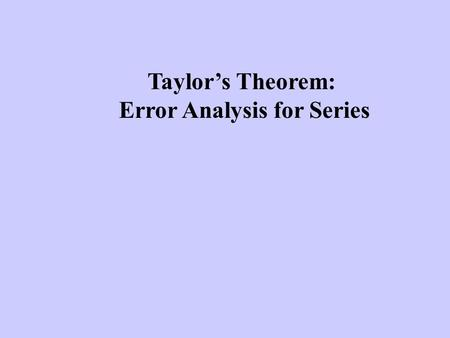 Taylor's Theorem: Error Analysis for Series. Taylor series are used to estimate the value of functions (at least theoretically - now days we can usually.