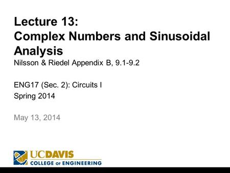 Lecture 13: Complex Numbers and Sinusoidal Analysis Nilsson & Riedel Appendix B, 9.1-9.2 ENG17 (Sec. 2): Circuits I Spring 2014 1 May 13, 2014.