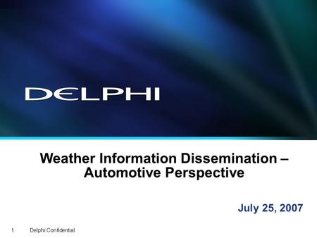 Delphi Confidential1 Weather Information Dissemination – Automotive Perspective July 25, 2007.